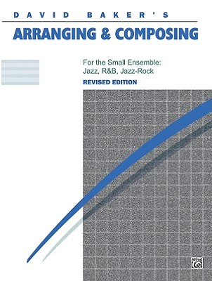 David Baker's Arranging and Composing, for the Small Ensemble By Baker, David
